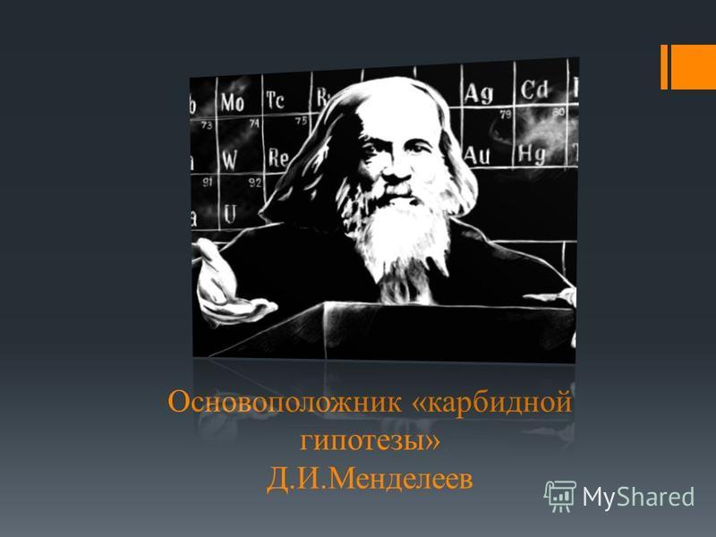 Основоположник «карбидной гипотезы» Д.И.Менделеев