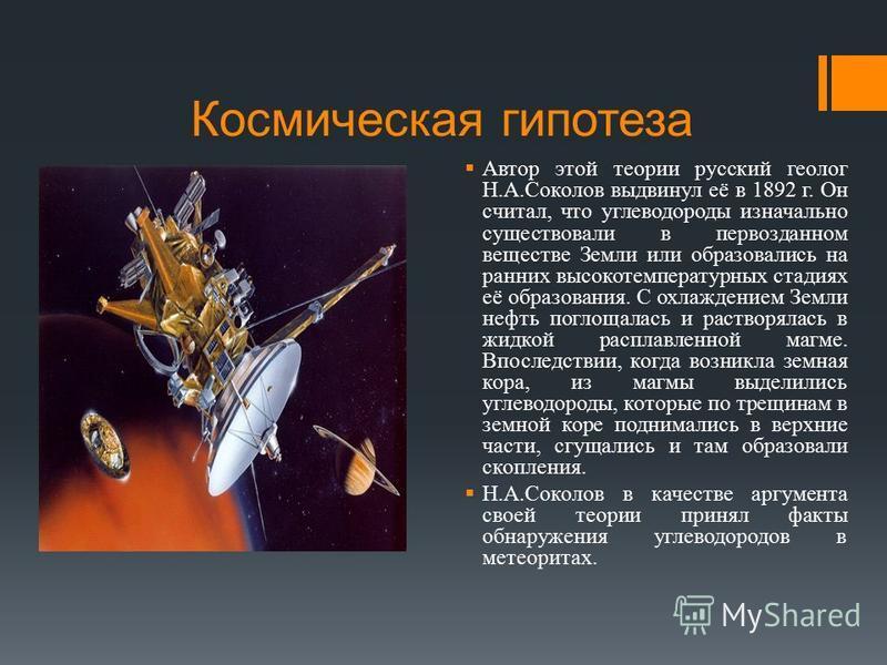 Космическая гипотеза Автор этой теории русский геолог Н.А.Соколов выдвинул её в 1892 г. Он считал, что углеводороды изначально существовали в первозданном веществе Земли или образовались на ранних высокотемпературных стадиях её образования. С охлажде