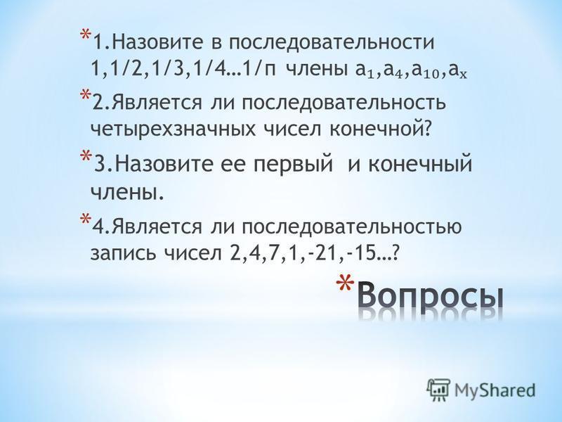 * 1. Назовите в последовательности 1,1/2,1/3,1/4…1/п члены а,а,а,а * 2. Является ли последовательность четырехзначных чисел конечной? * 3. Назовите ее первый и конечный члены. * 4. Является ли последовательностью запись чисел 2,4,7,1,-21,-15…?