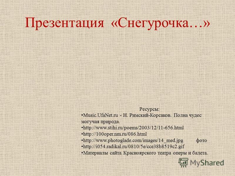 Презентация «Снегурочка…» Ресурсы: Music.UfaNet.ru - Н. Римский-Корсаков. Полна чудес могучая природа. http://www.stihi.ru/poems/2003/12/11-656. html http://100oper.nm.ru/086. html http://www.photoglade.com/images/14_med.jpg фото http://i054.radika
