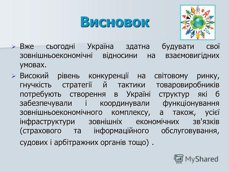 Висновок Вже сьогодні Україна здатна будувати свої зовнішньоекономічні відносини на взаємовигідних умовах. Вже сьогодні Україна здатна будувати свої зовнішньоекономічні відносини на взаємовигідних умовах. Високий рівень конкуренції на світовому ринку