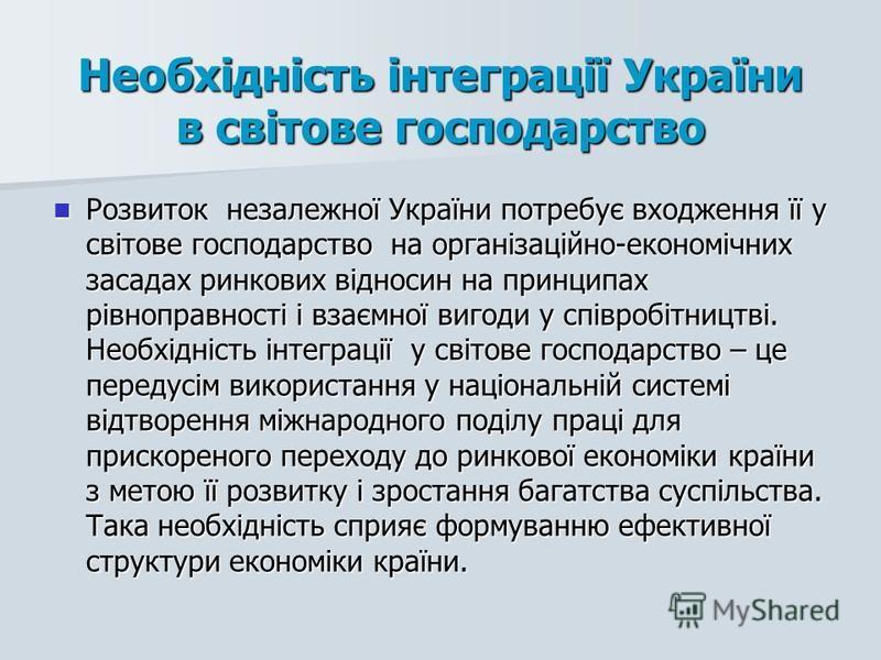 Необхідність інтеграції України в світове господарство Розвиток незалежної України потребує входження її у світове господарство на організаційно-економічних засадах ринкових відносин на принципах рівноправності і взаємної вигоди у співробітництві. Не