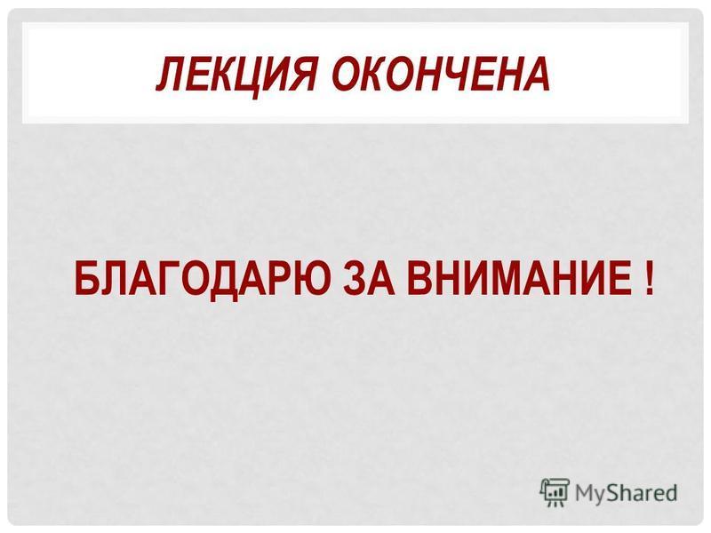 ЛЕКЦИЯ ОКОНЧЕНА БЛАГОДАРЮ ЗА ВНИМАНИЕ !