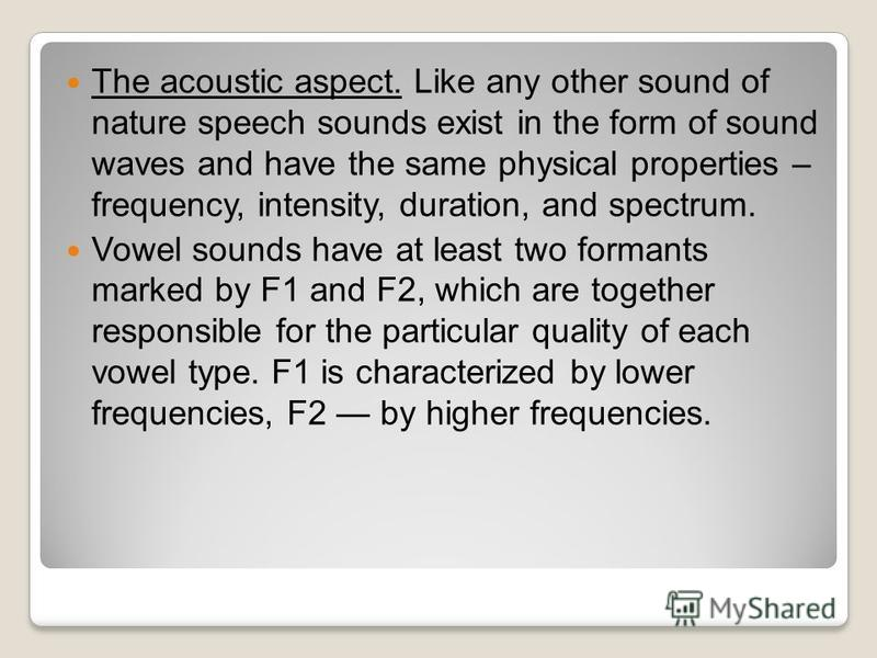 The acoustic aspect. Like any other sound of nature speech sounds exist in the form of sound waves and have the same physical properties – frequency, intensity, duration, and spectrum. Vowel sounds have at least two formants marked by F1 and F2, whic
