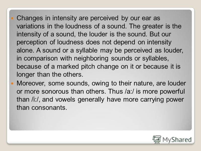 Changes in intensity are perceived by our ear as variations in the loudness of a sound. The greater is the intensity of a sound, the louder is the sound. But our perception of loudness does not depend on intensity alone. A sound or a syllable may be