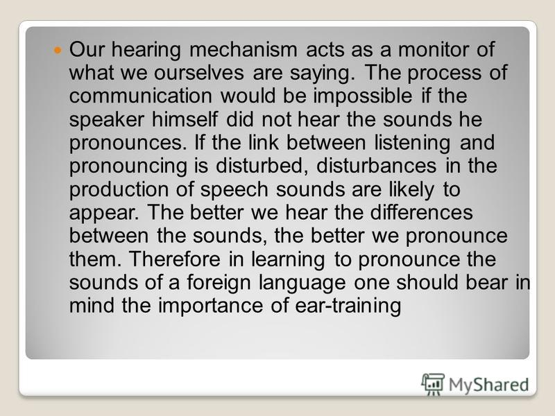 Our hearing mechanism acts as a monitor of what we ourselves are saying. The process of communication would be impossible if the speaker himself did not hear the sounds he pronounces. If the link between listening and pro­nouncing is disturbed, distu