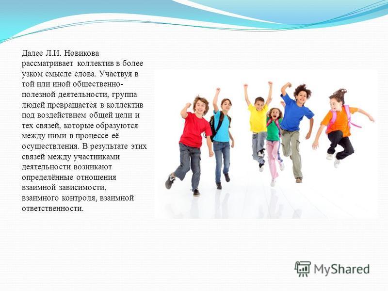 Далее Л.И. Новикова рассматривает коллектив в более узком смысле слова. Участвуя в той или иной общественно- полезной деятельности, группа людей превращается в коллектив под воздействием общей цели и тех связей, которые образуются между ними в процес