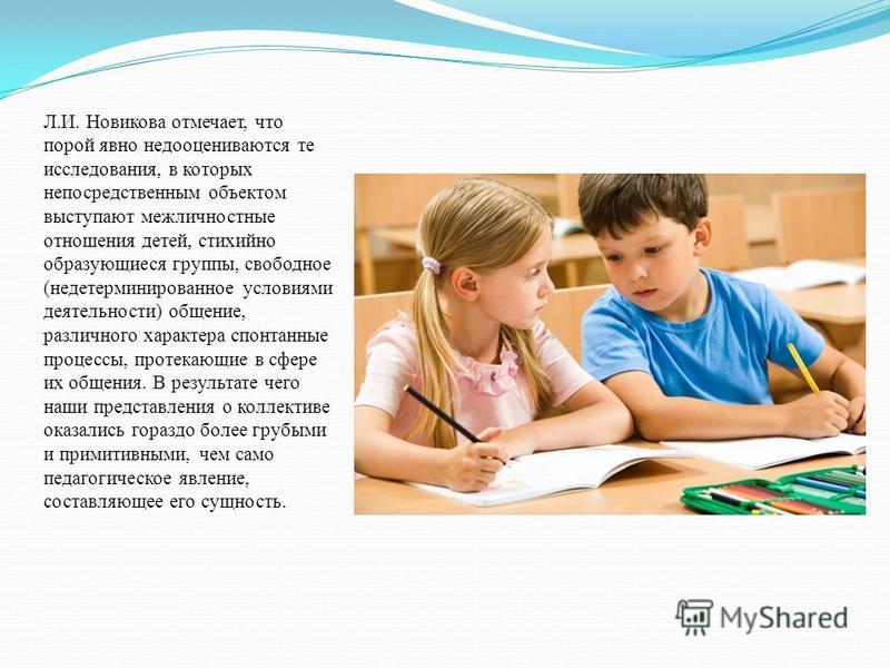 Л.И. Новикова отмечает, что порой явно недооцениваются те исследования, в которых непосредственным объектом выступают межличностные отношения детей, стихийно образующиеся группы, свободное (недетерминированное условиями деятельности) общение, различн