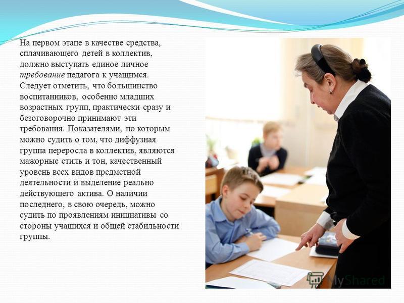 На первом этапе в качестве средства, сплачивающего детей в коллектив, должно выступать единое личное требование педагога к учащимся. Следует отметить, что большинство воспитанников, особенно младших возрастных групп, практически сразу и безоговорочно