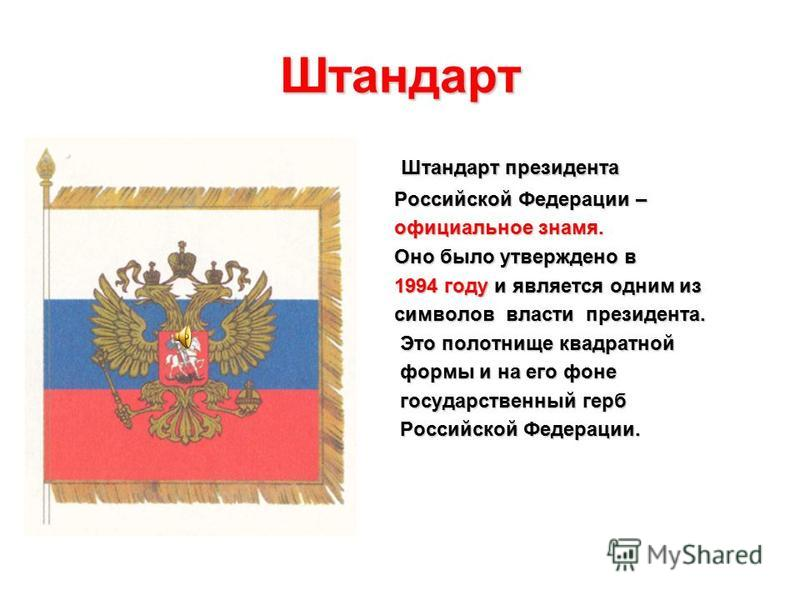 Штандарт Штандарт президента Российской Федерации – Российской Федерации – официальное знамя. официальное знамя. Оно было утверждено в Оно было утверждено в 1994 году и является одним из 1994 году и является одним из символов власти президента. симво