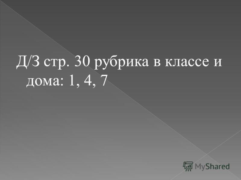 Д/З стр. 30 рубрика в классе и дома: 1, 4, 7