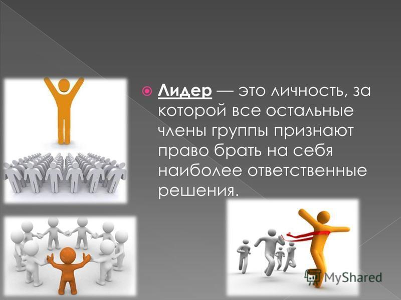 Лидер это личность, за которой все остальные члены группы признают право брать на себя наиболее ответственные решения.