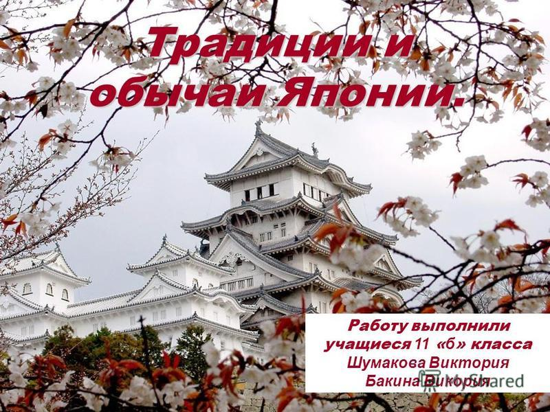 Традиции и обычаи Японии. Работу выполнили учащиеся 11 « б » класса Шумакова Виктория Бакина Викория