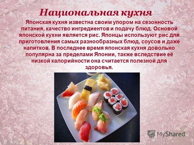 Национальная кухня Японская кухня известна своим упором на сезонность питания, качество ингредиентов и подачу блюд. Основой японской кухни является рис. Японцы используют рис для приготовления самых разнообразных блюд, соусов и даже напитков. В после