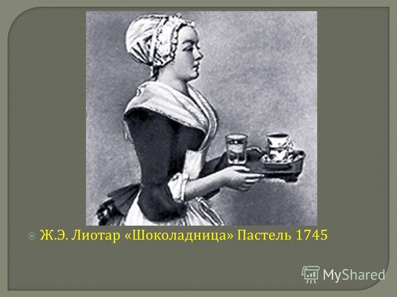 Ж. Э. Лиотар « Шоколадница » Пастель 1745