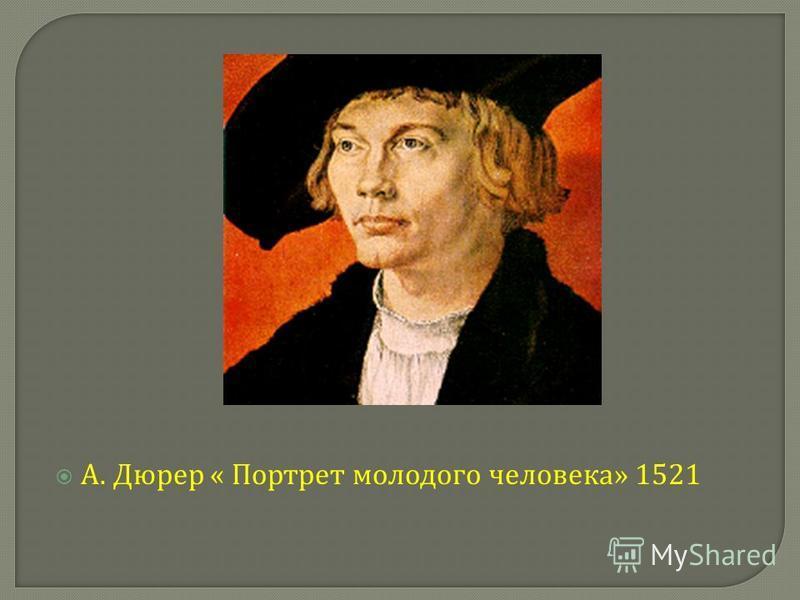 А. Дюрер « Портрет молодого человека » 1521