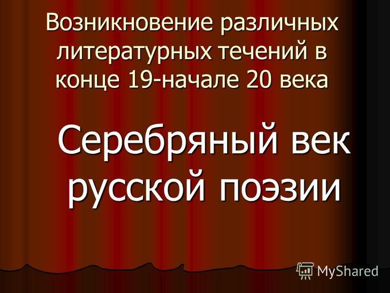 Возникновение различных литературных течений в конце 19-начале 20 века Серебряный век русской поэзии