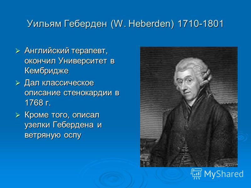 Уильям Геберден (W. Heberden) 1710-1801 Английский терапевт, окончил Университет в Кембридже Английский терапевт, окончил Университет в Кембридже Дал классическое описание стенокардии в 1768 г. Дал классическое описание стенокардии в 1768 г. Кроме то