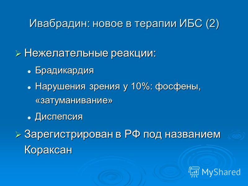 Ивабрадин: новое в терапии ИБС (2) Нежелательные реакции: Нежелательные реакции: Брадикардия Брадикардия Нарушения зрения у 10%: фосфены, «затуманивание» Нарушения зрения у 10%: фосфены, «затуманивание» Диспепсия Диспепсия Зарегистрирован в РФ под на
