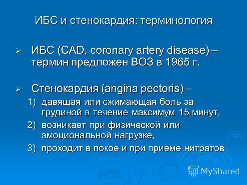 ИБС и стенокардия: терминология ИБС (CAD, coronary artery disease) – термин предложен ВОЗ в 1965 г. ИБС (CAD, coronary artery disease) – термин предложен ВОЗ в 1965 г. Стенокардия (angina pectoris) – Стенокардия (angina pectoris) – 1)давящая или сжим