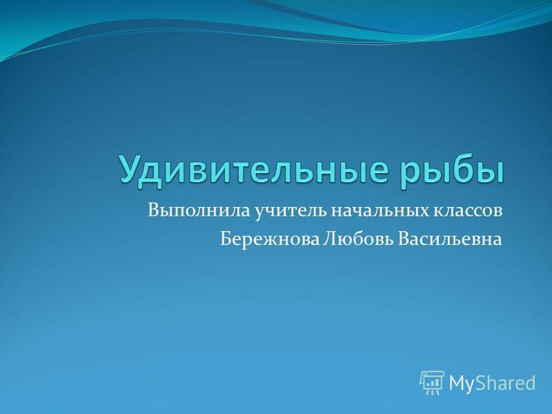 Выполнила учитель начальных классов Бережнова Любовь Васильевна