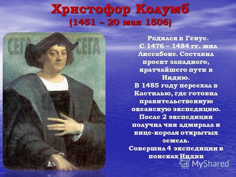 Христофор Колумб (1451 – 20 мая 1506) Родился в Генуе. С 1476 – 1484 гг. жил Лиссабоне. Составил проект западного, кратчайшего пути в Индию. В 1485 году переехал в Кастилью, где готовил правительственную океанскую экспедицию. После 2 экспедиции получ
