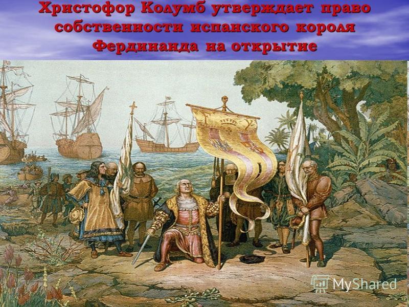 Христофор Колумб утверждает право собственности испанского короля Фердинанда на открытие