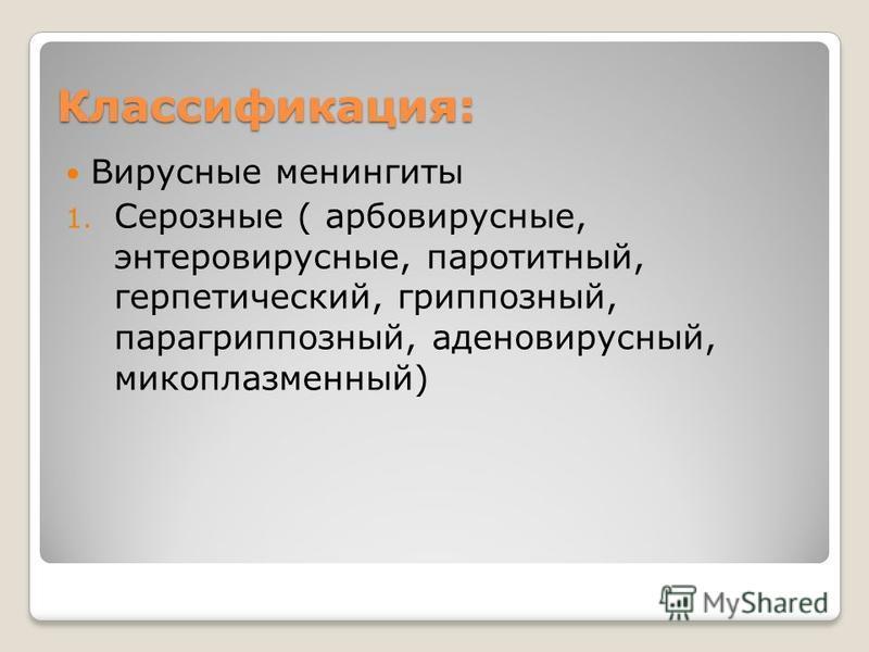 Классификация: Вирусные менингиты 1. Серозные ( арбовирусные, энтеровирусные, паротитный, герпетический, гриппозный, парагриппозный, аденовирусный, микоплазменный)