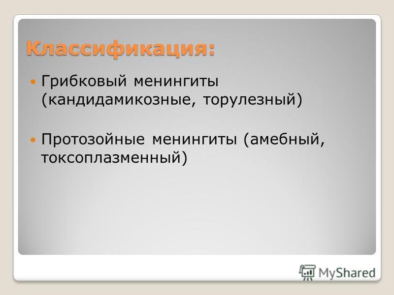 Классификация: Грибковый менингиты (кандидамикозные, торулезный) Протозойные менингиты (амебный, токсоплазменный)