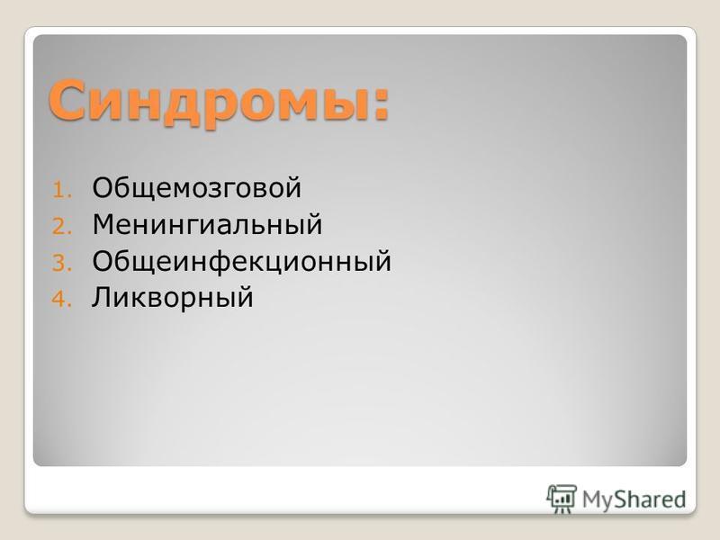 Синдромы: 1. Общемозговой 2. Менингиальный 3. Общеинфекционный 4. Ликворный