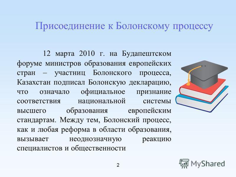 2 Присоединение к Болонскому процессу 12 марта 2010 г. на Будапештском форуме министров образования европейских стран – участниц Болонского процесса, Казахстан подписал Болонскую декларацию, что означало официальное признание соответствия национально