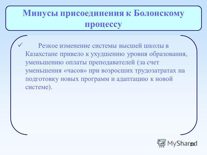24 Минусы присоединения к Болонскому процессу Резкое изменение системы высшей школы в Казахстане привело к ухудшению уровня образования, уменьшению оплаты преподавателей (за счет уменьшения «часов» при возросших трудозатратах на подготовку новых прог