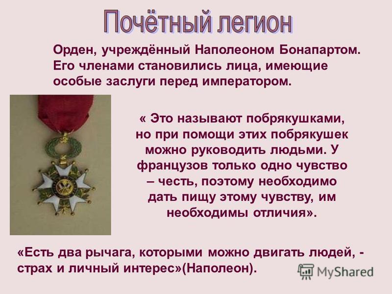 Орден, учреждённый Наполеоном Бонапартом. Его членами становились лица, имеющие особые заслуги перед императором. « Это называют побрякушками, но при помощи этих побрякушек можно руководить людьми. У французов только одно чувство – честь, поэтому нео