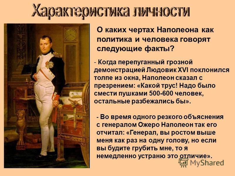 О каких чертах Наполеона как политика и человека говорят следующие факты? - Когда перепуганный грозной демонстрацией Людовик XVI поклонился толпе из окна, Наполеон сказал с презрением: «Какой трус! Надо было смести пушками 500-600 человек, остальные