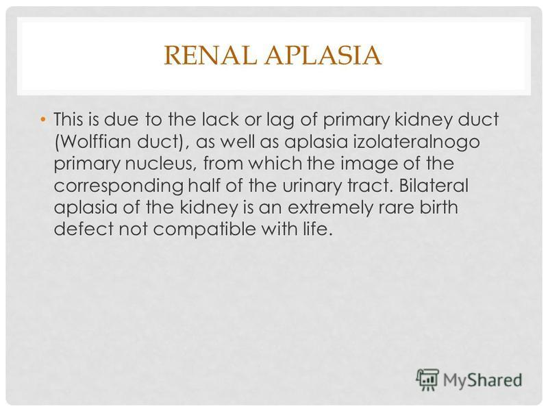 RENAL APLASIA This is due to the lack or lag of primary kidney duct (Wolffian duct), as well as aplasia izolateralnogo primary nucleus, from which the image of the corresponding half of the urinary tract. Bilateral aplasia of the kidney is an extreme