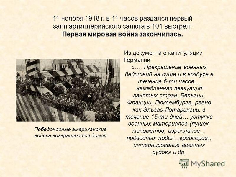 11 ноября 1918 г. в 11 часов раздался первый залп артиллерийского салюта в 101 выстрел. Первая мировая война закончилась. Победоносные американские войска возвращаются домой Из документа о капитуляции Германии: «…. Прекращение военных действий на суш