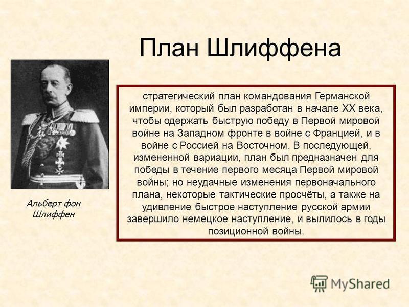 План Шлиффена Альберт фон Шлиффен стратегический план командования Германской империи, который был разработан в начале XX века, чтобы одержать быструю победу в Первой мировой войне на Западном фронте в войне с Францией, и в войне с Россией на Восточн