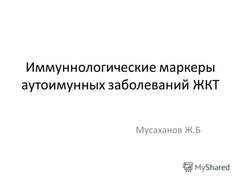 Иммуннологические маркеры аутоиммунных заболеваний ЖКТ Мусаханов Ж.Б
