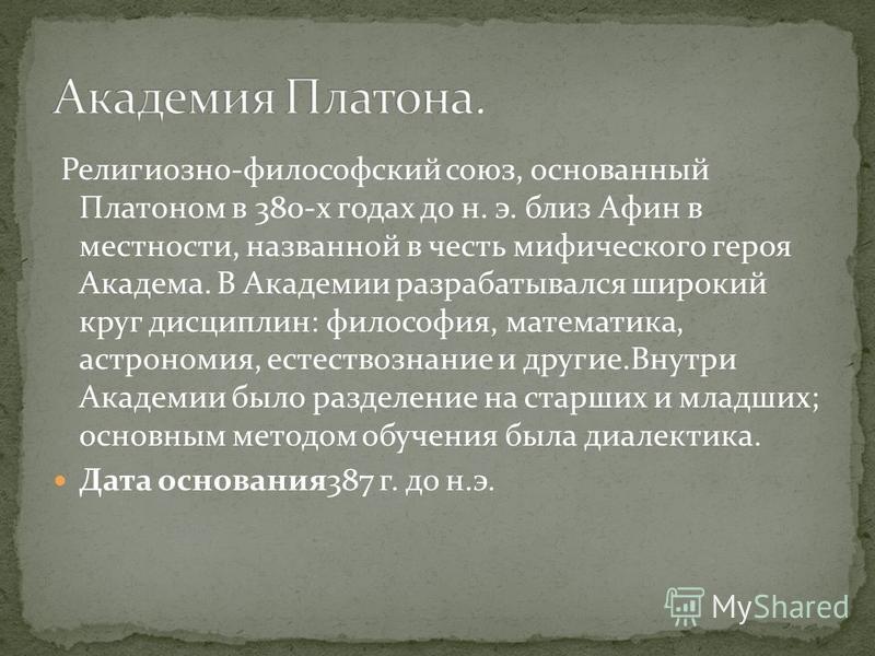 Религиозно-философский союз, основанный Платоном в 380-х годах до н. э. близ Афин в местности, названной в честь мифического героя Академа. В Академии разрабатывался широкий круг дисциплин: философия, математика, астрономия, естествознание и другие.В