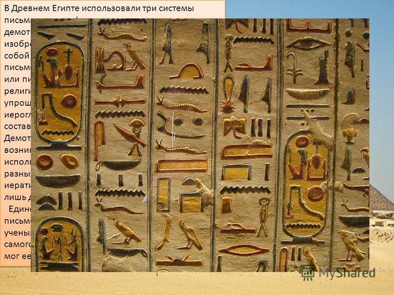 В Древнем Египте использовали три системы письма: иероглифическую, иератическую и демотическую. Иероглифическая система, изобретенная за 3000 лет до н.э., представляет собой самую раннюю форму древнеегипетской письменности. Ее элементами являются кар