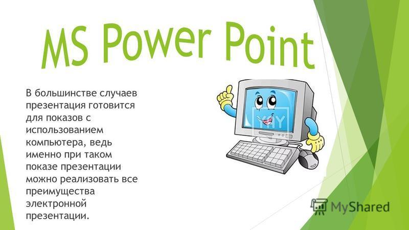 В большинстве случаев презентация готовится для показов с использованием компьютера, ведь именно при таком показе презентации можно реализовать все преимущества электронной презентации.