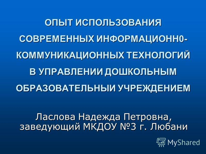 ОПЫТ ИСПОЛЬЗОВАНИЯ СОВРЕМЕННЫХ ИНФОРМАЦИОНН0- КОММУНИКАЦИОННЫХ ТЕХНОЛОГИЙ В УПРАВЛЕНИИ ДОШКОЛЬНЫМ ОБРАЗОВАТЕЛЬНЫИ УЧРЕЖДЕНИЕМ Ласлова Надежда Петровна, заведующий МКДОУ 3 г. Любани