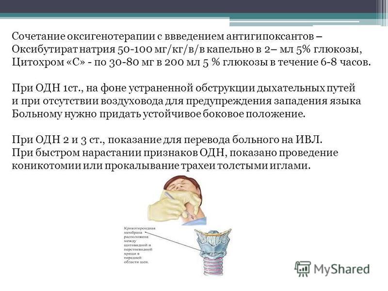 Сочетание оксигенотерапии с введением антигипоксантов – Оксибутират натрия 50-100 мг/кг/в/в капельно в 2– мл 5% глюкозы, Цитохром «С» - по 30-80 мг в 200 мл 5 % глюкозы в течение 6-8 часов. При ОДН 1 ст., на фоне устраненной обструкции дыхательных пу