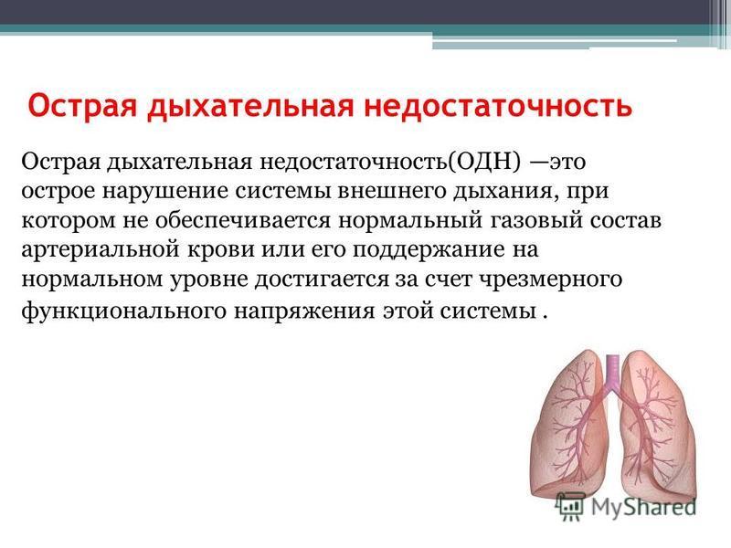 Острая дыхательная недостаточность Острая дыхательная недостаточность(ОДН) это острое нарушение системы внешнего дыхания, при котором не обеспечивается нормальный газовый состав артериальной крови или его поддержание на нормальном уровне достигается