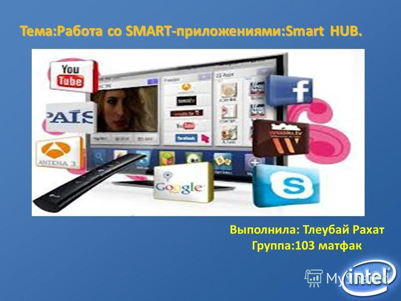 Выполнила: Тлеубай Рахат Группа:103 матфак Тема:Работа со SMART-приложениями:Smart HUB.