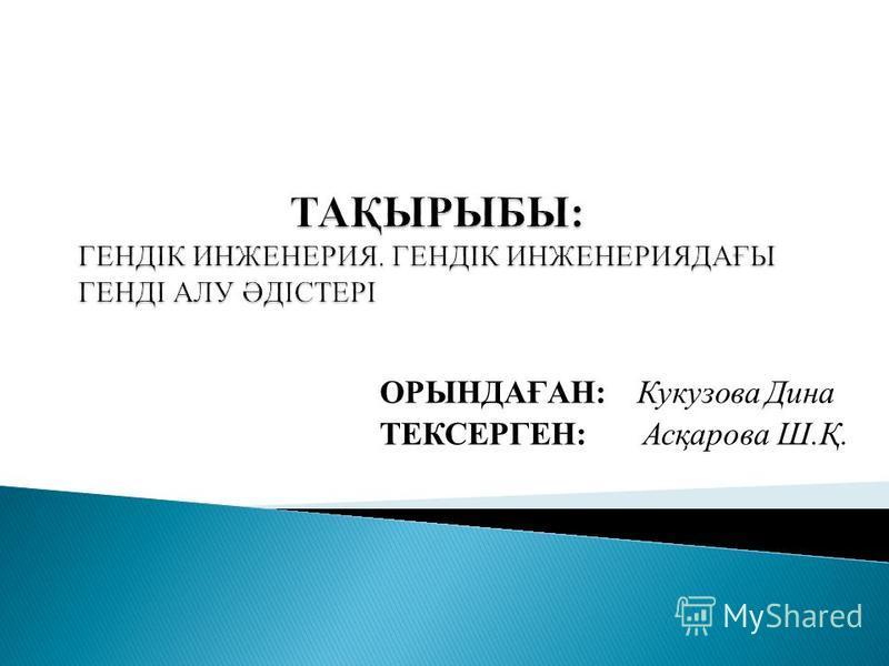 ОРЫНДАҒАН: Кукузова Дина ТЕКСЕРГЕН: Асқарова Ш.Қ.