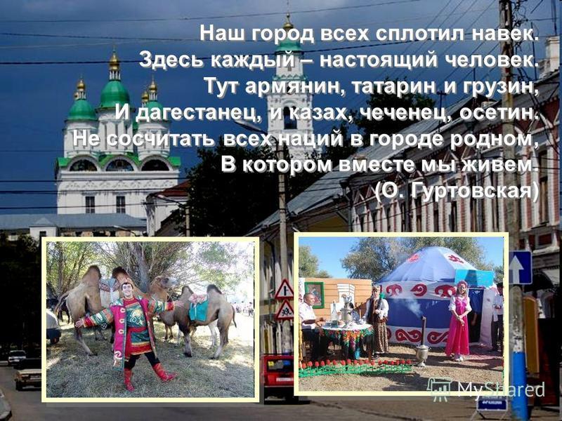 Наш город всех сплотил навек. Здесь каждый – настоящий человек. Тут армянин, татарин и грузин, И дагестанец, и казах, чеченец, осетин. Не сосчитать всех наций в городе родном, В котором вместе мы живем. (О. Гуртовская) Наш город всех сплотил навек. З