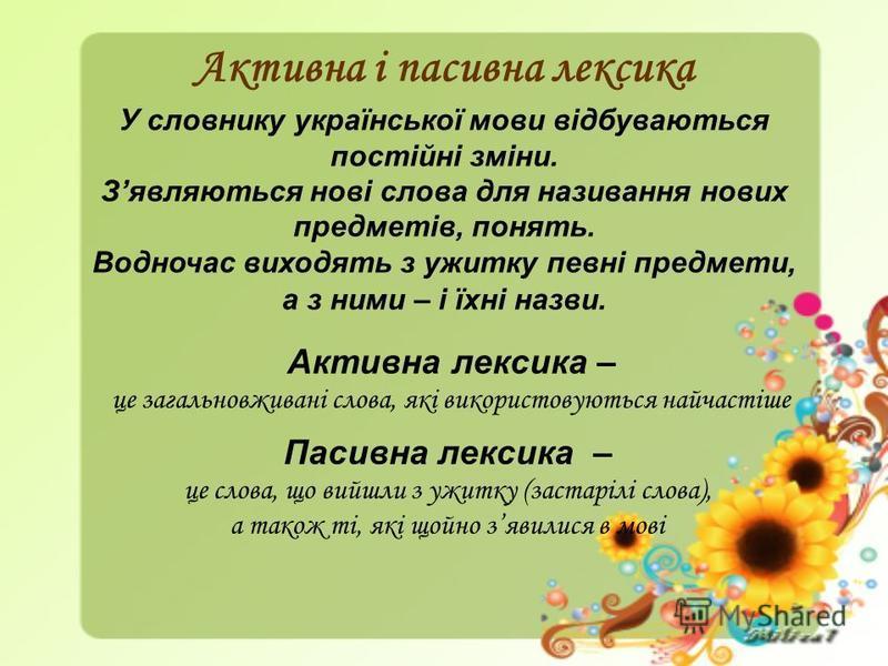 Активна і пасивна лексика Пасивна лексика – це слова, що вийшли з ужитку (застарілі слова), а також ті, які щойно зявилися в мові Активна лексика – це загальновживані слова, які використовуються найчастіше У словнику української мови відбуваються пос