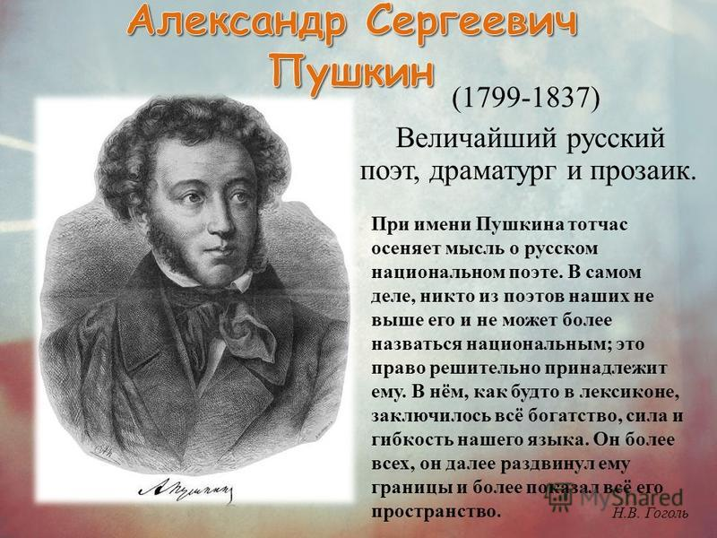 (1799-1837) Величайший русский поэт, драматург и прозаик. При имени Пушкина тотчас осеняет мысль о русском национальном поэте. В самом деле, никто из поэтов наших не выше его и не может более назваться национальным; это право решительно принадлежит е
