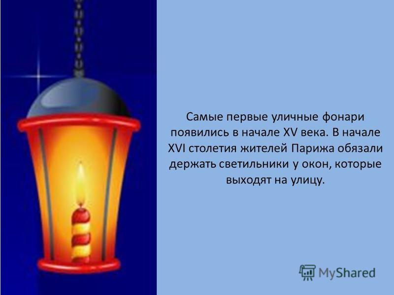 Самые первые уличные фонари появились в начале XV века. В начале XVI столетия жителей Парижа обязали держать светильники у окон, которые выходят на улицу.